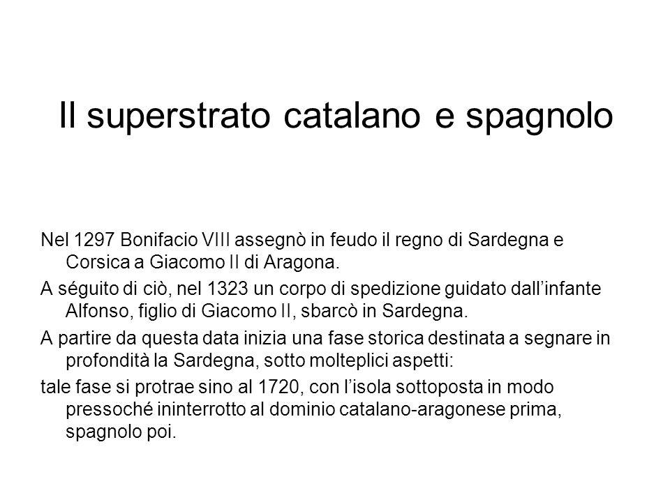 Il superstrato catalano e spagnolo Nel 1297 Bonifacio VIII assegnò in feudo il regno di Sardegna e Corsica a Giacomo II di Aragona.