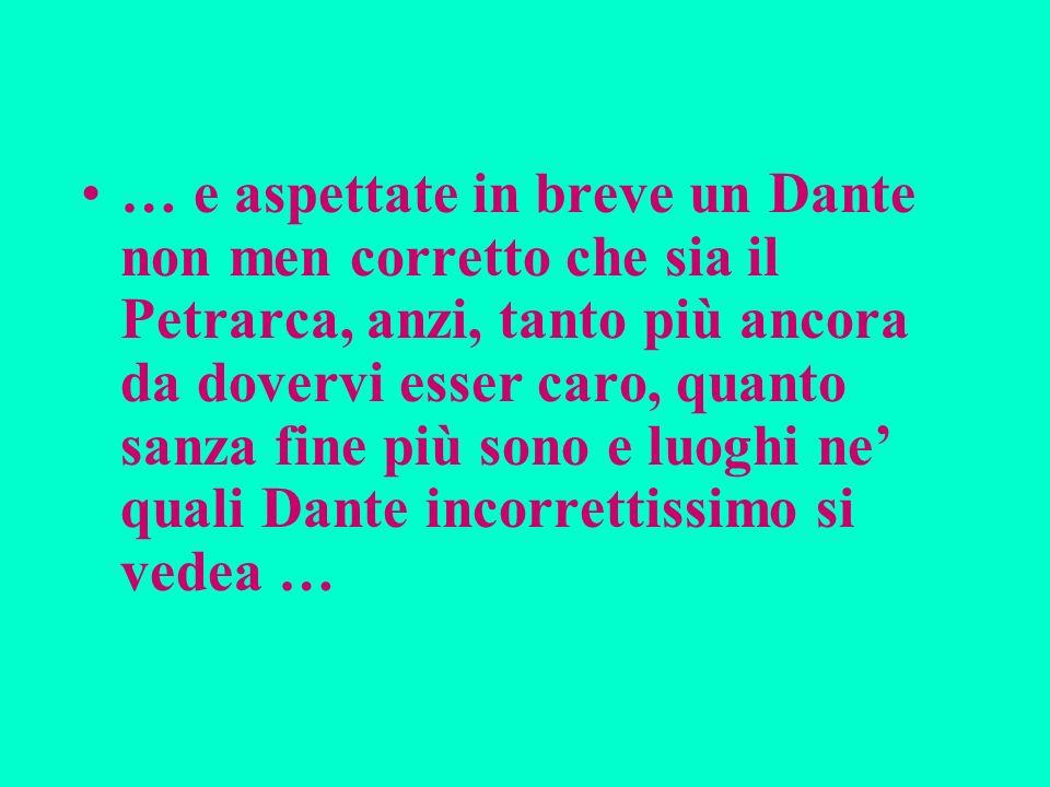 … e aspettate in breve un Dante non men corretto che sia il Petrarca, anzi, tanto più ancora da dovervi esser caro, quanto sanza fine più sono e luogh