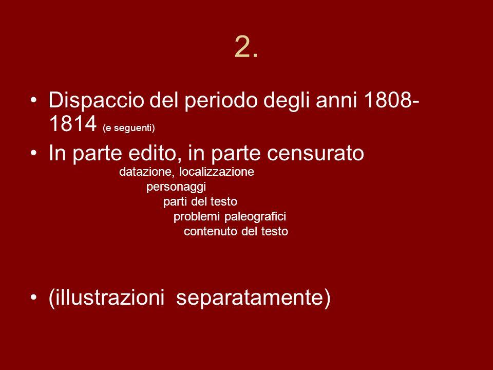 2. Dispaccio del periodo degli anni 1808- 1814 (e seguenti) In parte edito, in parte censurato (illustrazioni separatamente) datazione, localizzazione
