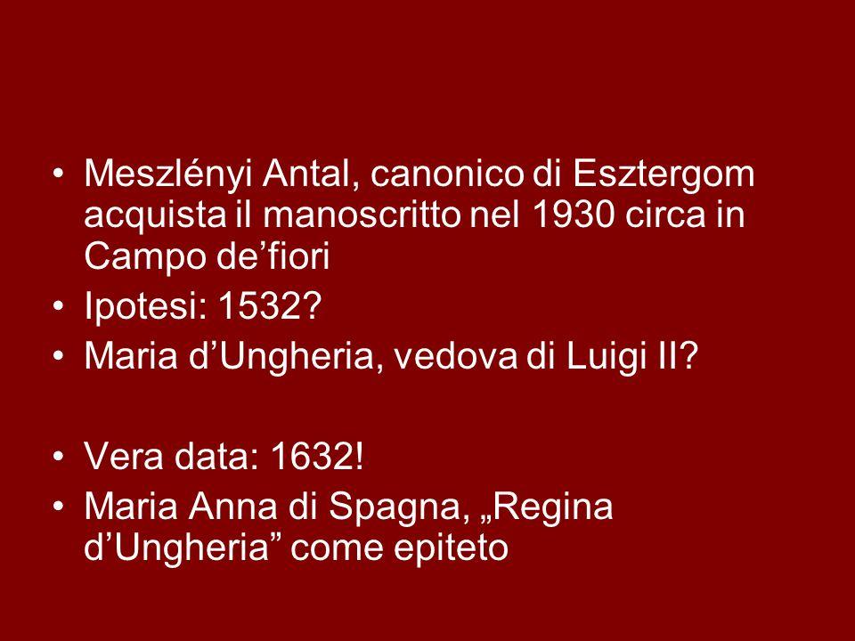 Meszlényi Antal, canonico di Esztergom acquista il manoscritto nel 1930 circa in Campo defiori Ipotesi: 1532? Maria dUngheria, vedova di Luigi II? Ver