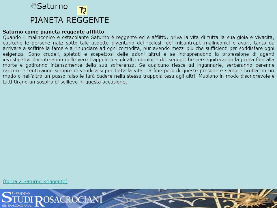 Saturno PIANETA REGGENTE Saturno come pianeta reggente afflitto Quando il malinconico e ostacolante Saturno è reggente ed è afflitto, priva la vita di