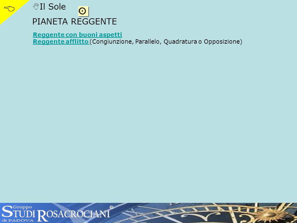 Il Sole PIANETA REGGENTE Reggente con buoni aspetti Reggente afflitto Reggente afflitto (Congiunzione, Parallelo, Quadratura o Opposizione) ©