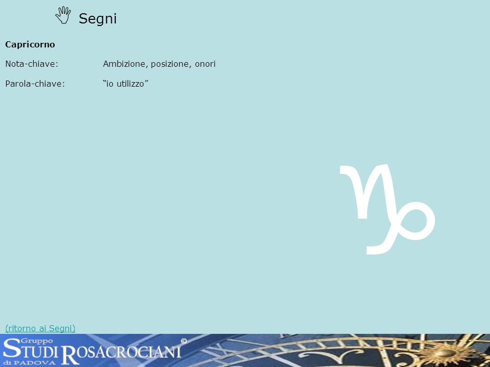 Segni Capricorno Nota-chiave: Ambizione, posizione, onori Parola-chiave:io utilizzo (ritorno ai Segni) ©