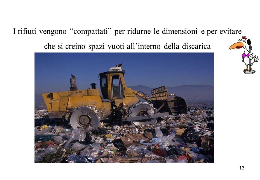 13 I rifiuti vengono compattati per ridurne le dimensioni e per evitare che si creino spazi vuoti allinterno della discarica