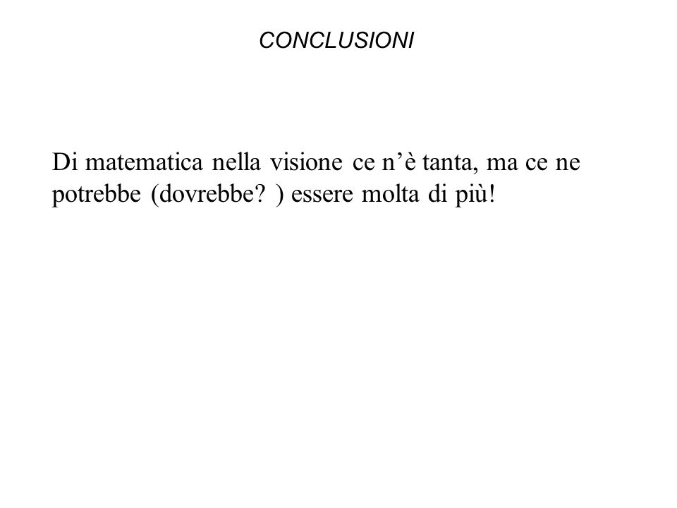 CONCLUSIONI Di matematica nella visione ce nè tanta, ma ce ne potrebbe (dovrebbe.