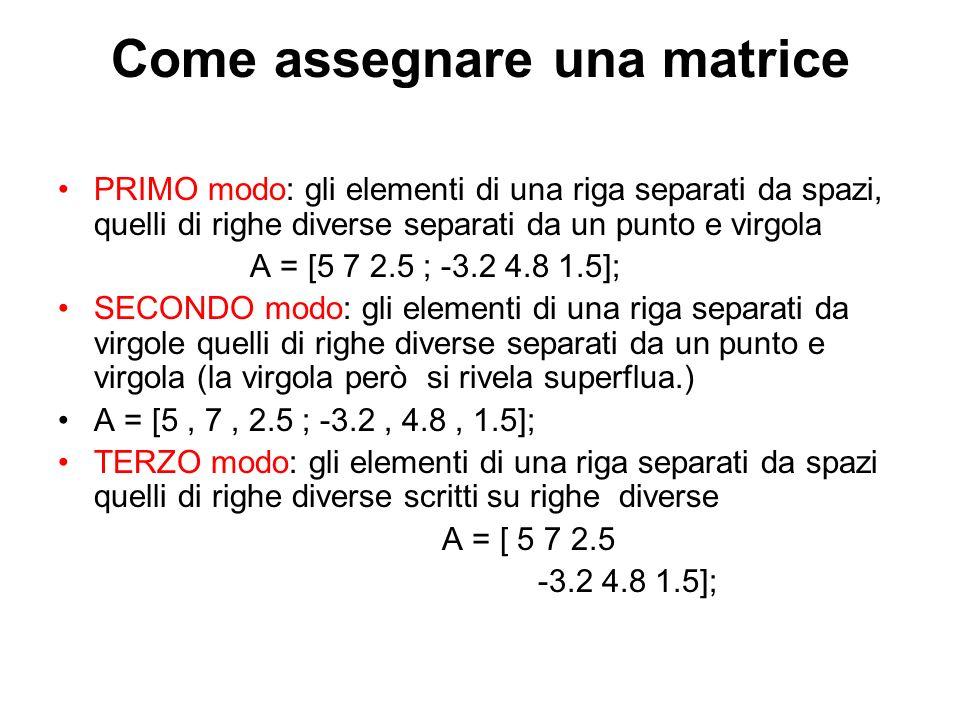 Come assegnare una matrice PRIMO modo: gli elementi di una riga separati da spazi, quelli di righe diverse separati da un punto e virgola A = [5 7 2.5