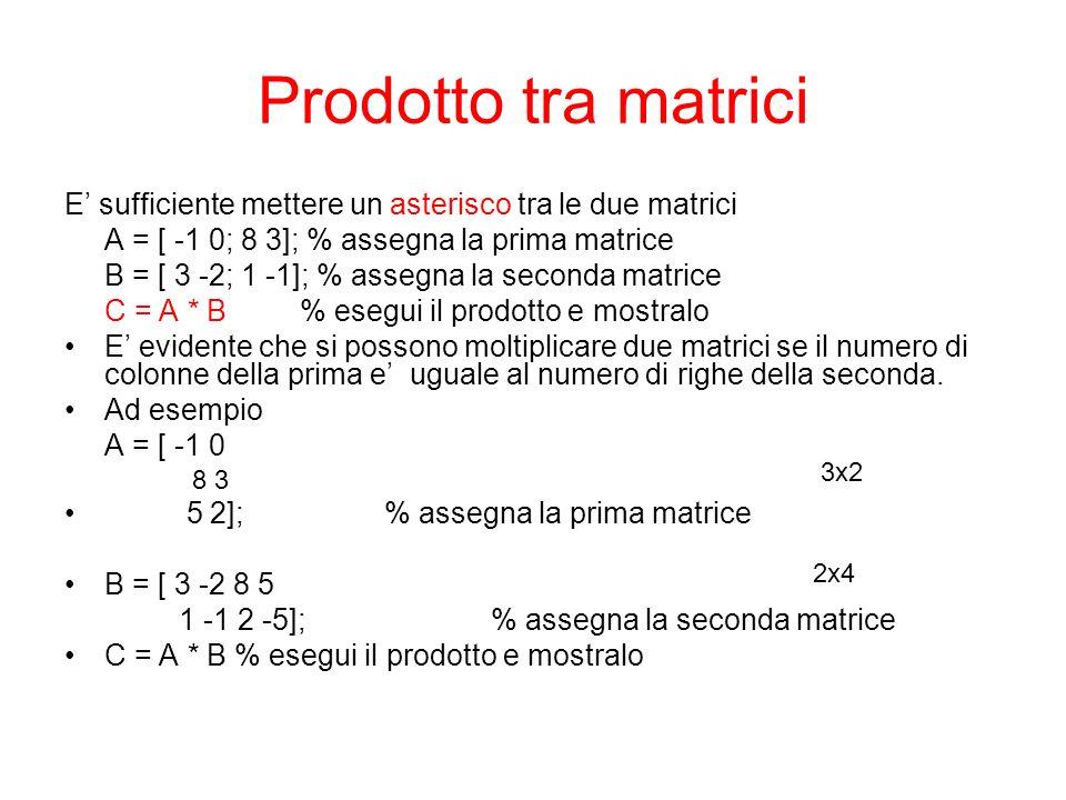 Prodotto tra matrici E sufficiente mettere un asterisco tra le due matrici A = [ -1 0; 8 3]; % assegna la prima matrice B = [ 3 -2; 1 -1]; % assegna l