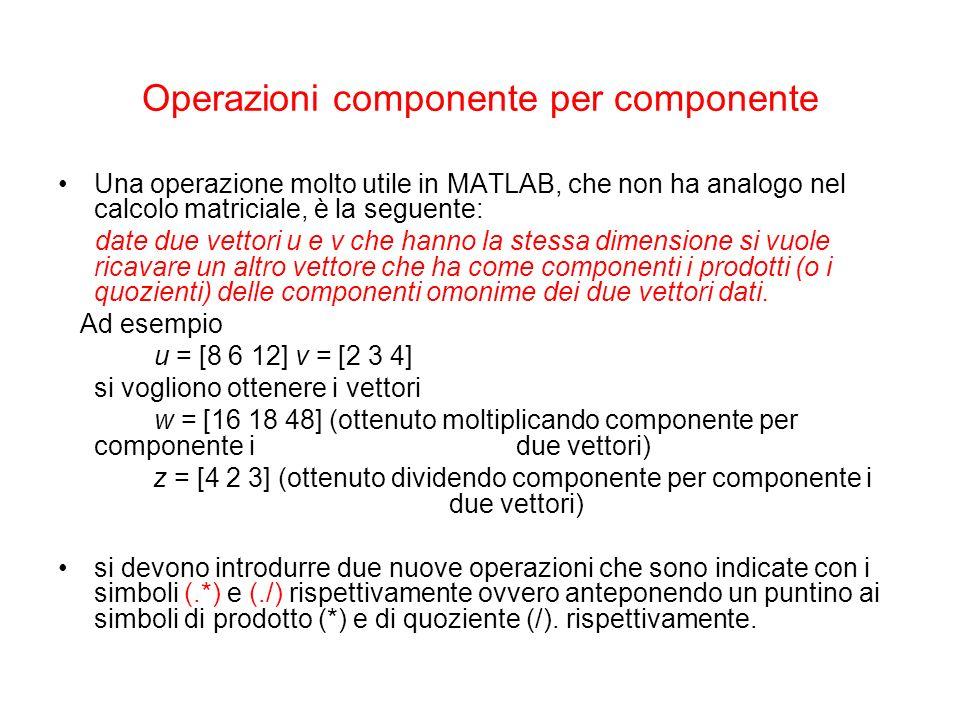 Operazioni componente per componente Una operazione molto utile in MATLAB, che non ha analogo nel calcolo matriciale, è la seguente: date due vettori