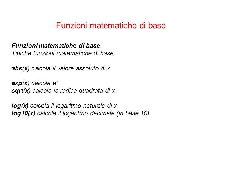 Funzioni matematiche di base Tipiche funzioni matematiche di base abs(x) calcola il valore assoluto di x exp(x) calcola e x sqrt(x) calcola la radice