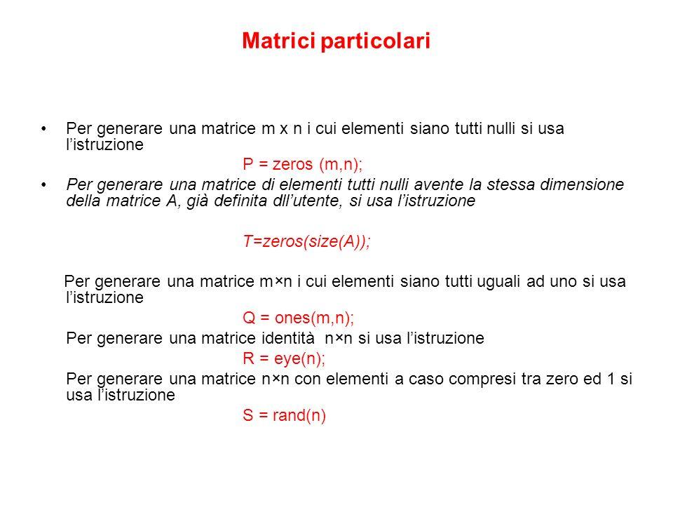 Matrici particolari Per generare una matrice m x n i cui elementi siano tutti nulli si usa listruzione P = zeros (m,n); Per generare una matrice di el