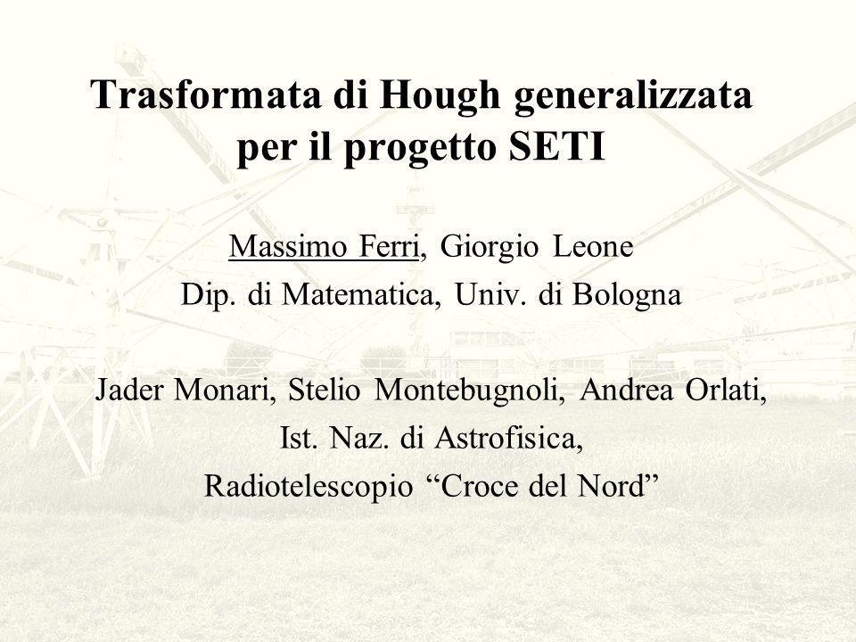 Trasformata di Hough generalizzata per il progetto SETI Massimo Ferri, Giorgio Leone Dip. di Matematica, Univ. di Bologna Jader Monari, Stelio Montebu