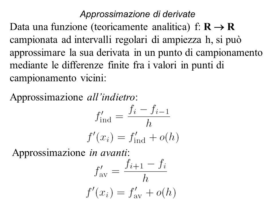 Approssimazione di derivate Data una funzione (teoricamente analitica) f: R R campionata ad intervalli regolari di ampiezza h, si può approssimare la