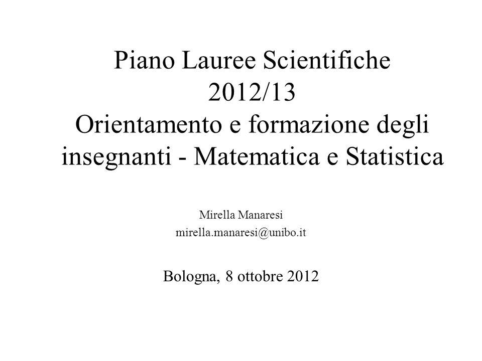 Piano Lauree Scientifiche 2012/13 Orientamento e formazione degli insegnanti - Matematica e Statistica Mirella Manaresi mirella.manaresi@unibo.it Bolo