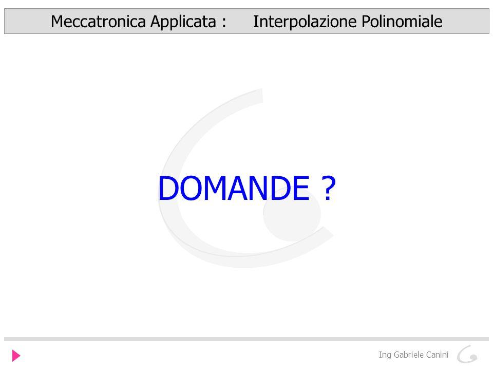 Ing Gabriele Canini Meccatronica Applicata : Interpolazione Polinomiale DOMANDE ?