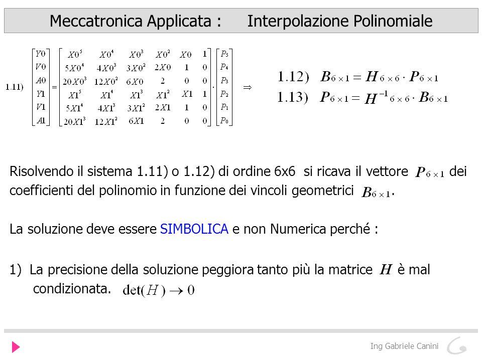 Meccatronica Applicata : Interpolazione Polinomiale Ing Gabriele Canini Risolvendo il sistema 1.11) o 1.12) di ordine 6x6 si ricava il vettore dei coefficienti del polinomio in funzione dei vincoli geometrici.