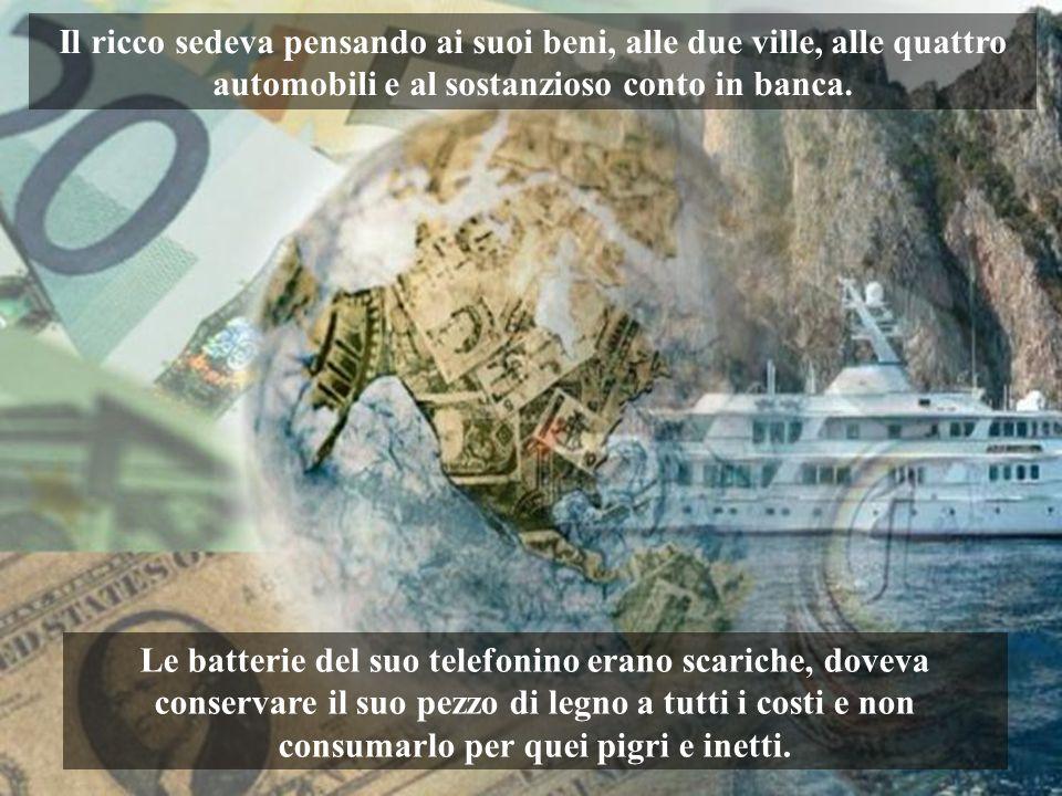 Il ricco sedeva pensando ai suoi beni, alle due ville, alle quattro automobili e al sostanzioso conto in banca.