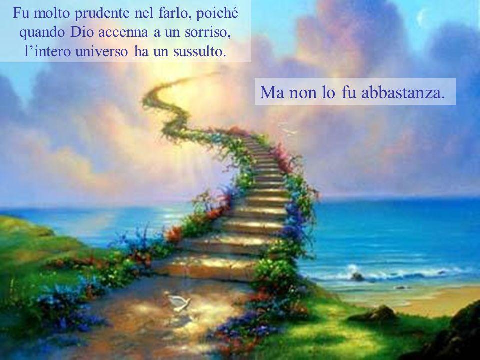 Fu molto prudente nel farlo, poiché quando Dio accenna a un sorriso, lintero universo ha un sussulto.