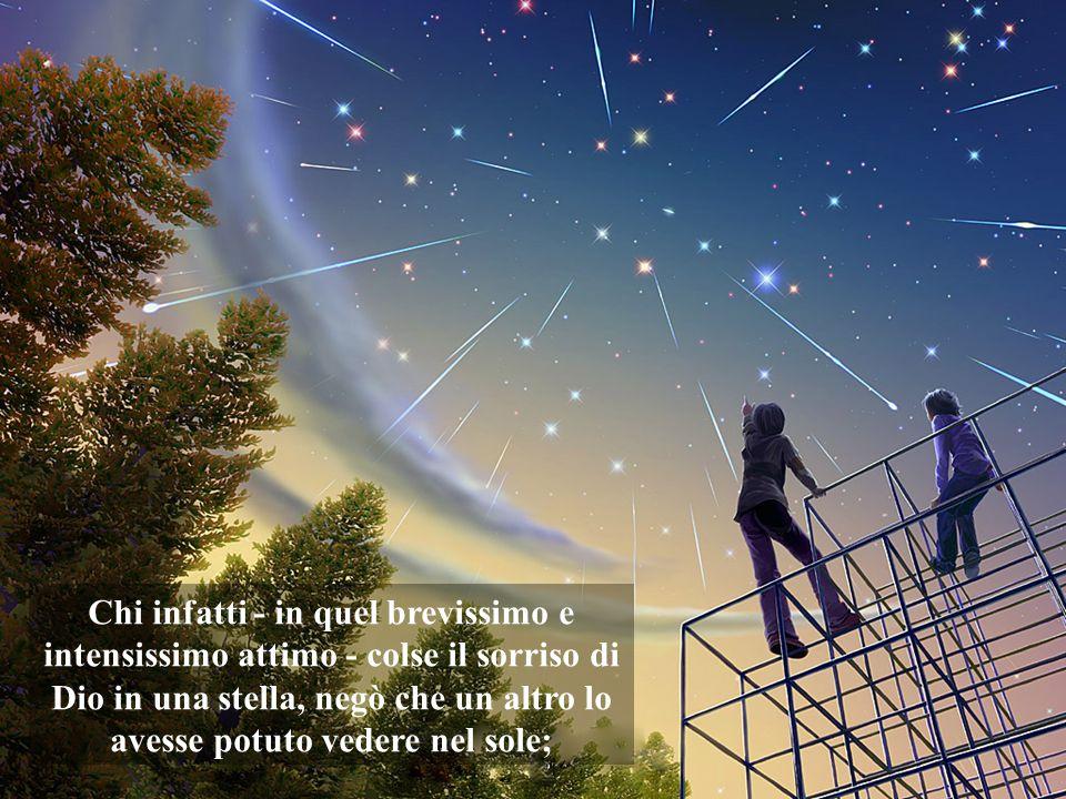 Chi infatti - in quel brevissimo e intensissimo attimo - colse il sorriso di Dio in una stella, negò che un altro lo avesse potuto vedere nel sole;