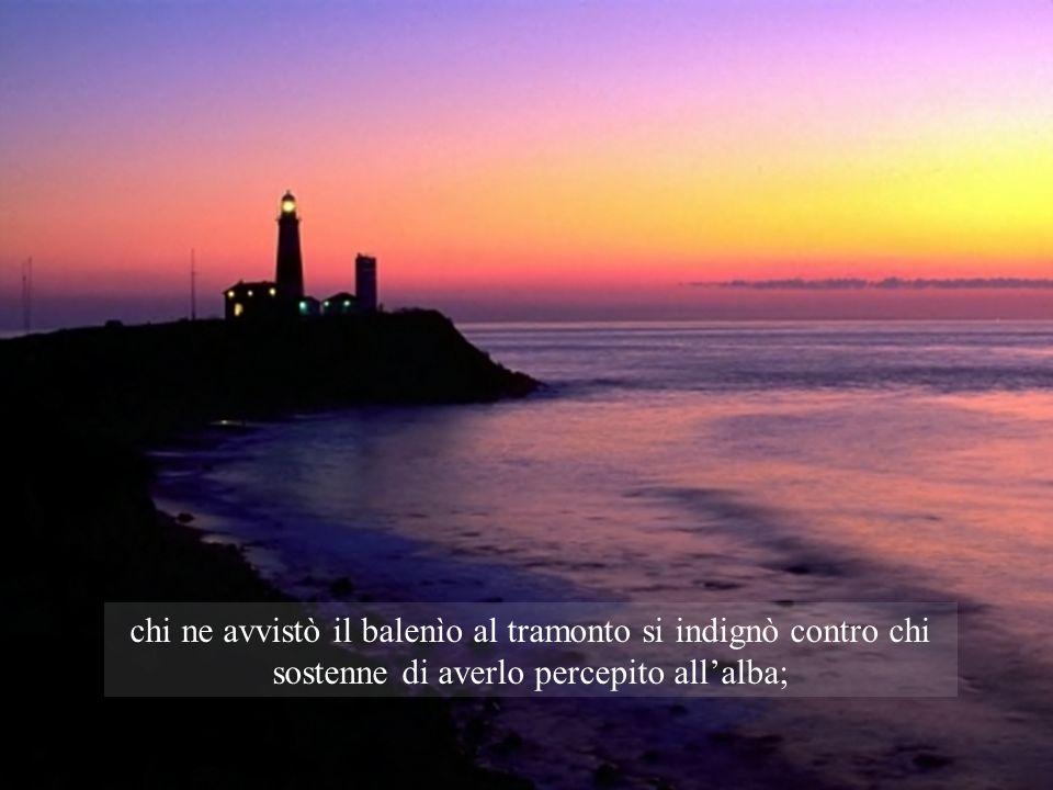 chi ne avvistò il balenìo al tramonto si indignò contro chi sostenne di averlo percepito allalba;
