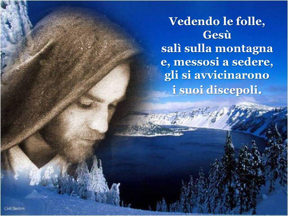 Vedendo le folle, Gesù salì sulla montagna e, messosi a sedere, gli si avvicinarono i suoi discepoli.
