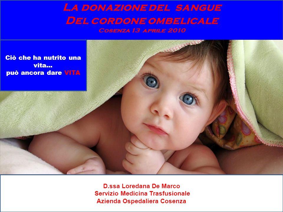 La donazione del sangue Del cordone ombelicale Cosenza 13 aprile 2010 Ciò che ha nutrito una vita… può ancora dare VITA D.ssa Loredana De Marco Serviz