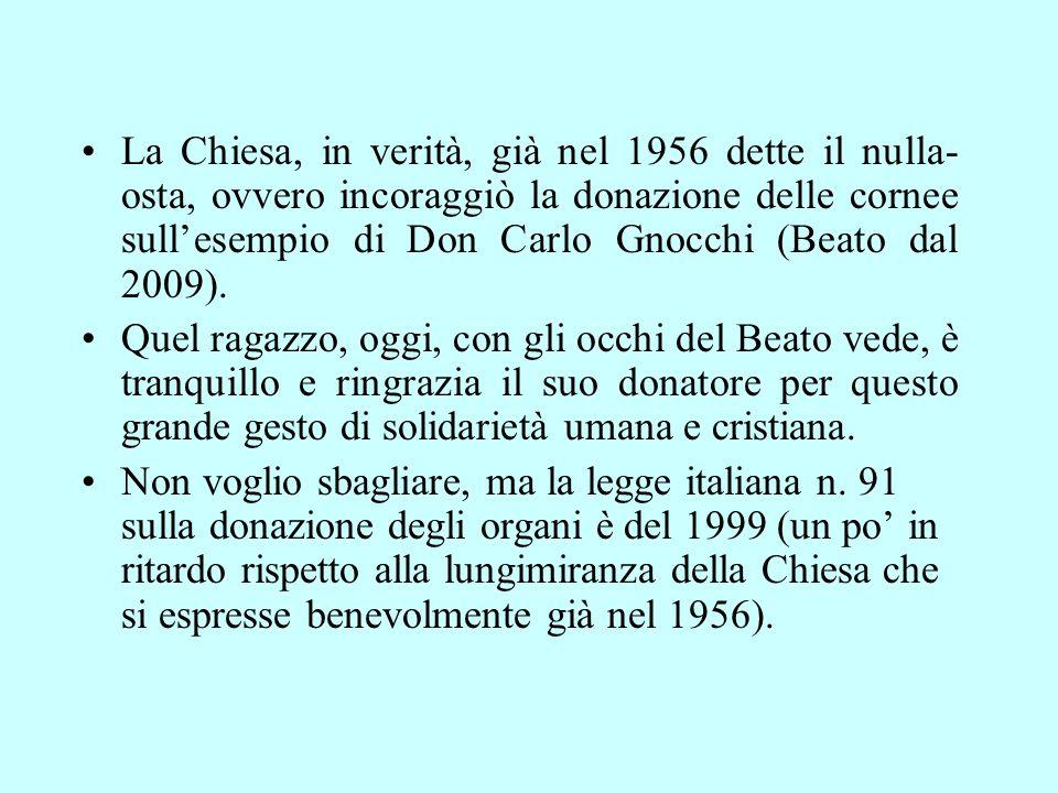 La Chiesa, in verità, già nel 1956 dette il nulla- osta, ovvero incoraggiò la donazione delle cornee sullesempio di Don Carlo Gnocchi (Beato dal 2009).