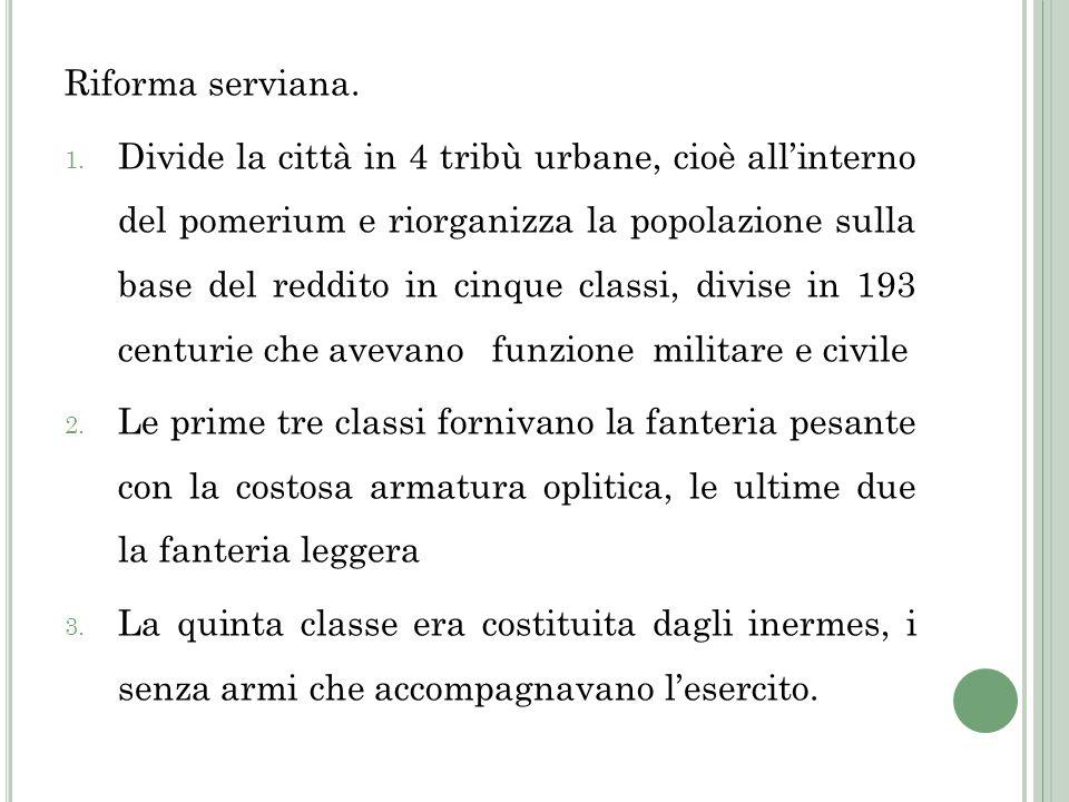 Riforma serviana. 1. Divide la città in 4 tribù urbane, cioè allinterno del pomerium e riorganizza la popolazione sulla base del reddito in cinque cla