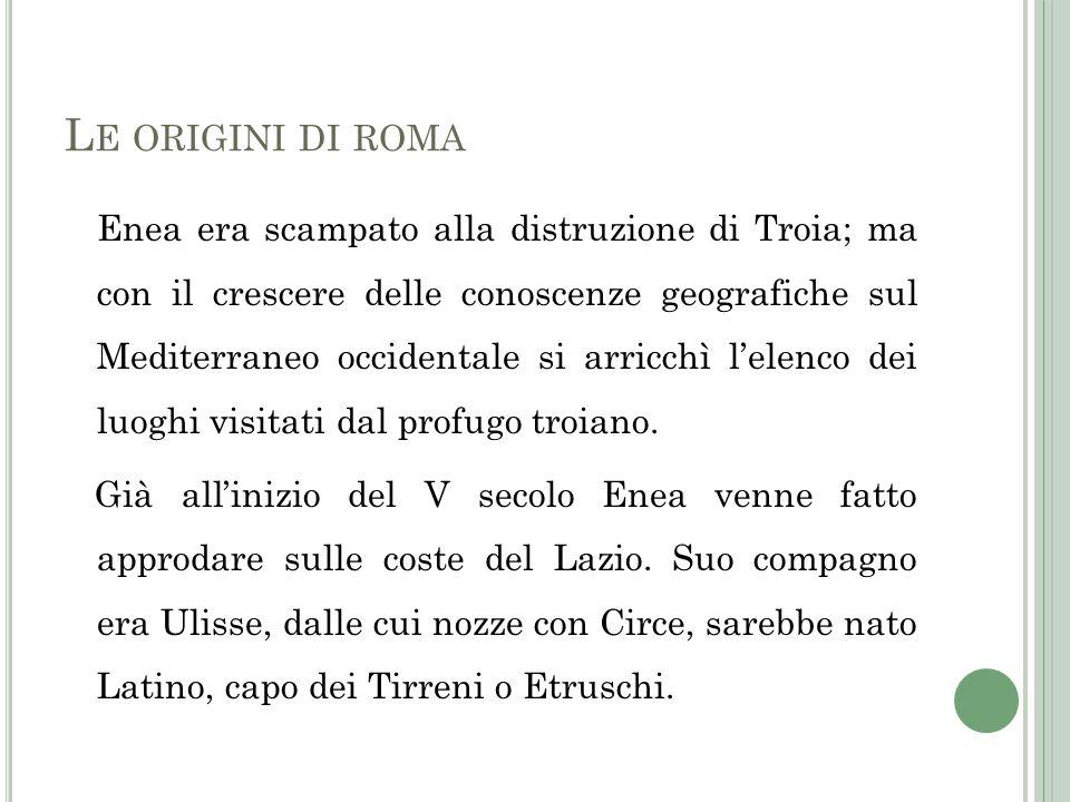 Enea era scampato alla distruzione di Troia; ma con il crescere delle conoscenze geografiche sul Mediterraneo occidentale si arricchì lelenco dei luog
