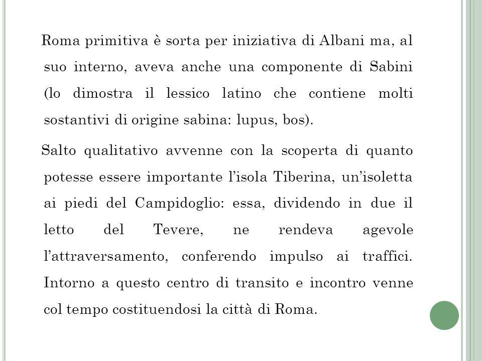 Roma primitiva è sorta per iniziativa di Albani ma, al suo interno, aveva anche una componente di Sabini (lo dimostra il lessico latino che contiene m