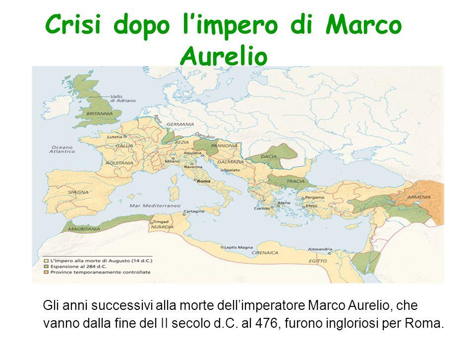 Crisi dopo limpero di Marco Aurelio Gli anni successivi alla morte dellimperatore Marco Aurelio, che vanno dalla fine del II secolo d.C. al 476, furon