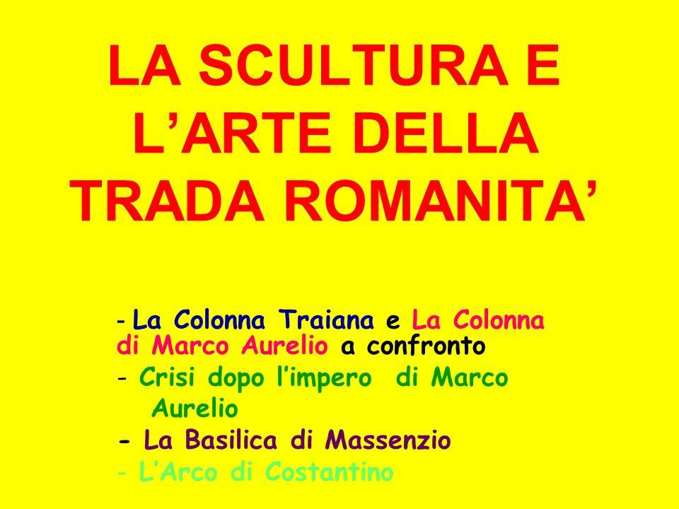 LA SCULTURA E LARTE DELLA TRADA ROMANITA - La Colonna Traiana e La Colonna di Marco Aurelio a confronto - Crisi dopo limpero di Marco Aurelio - La Bas