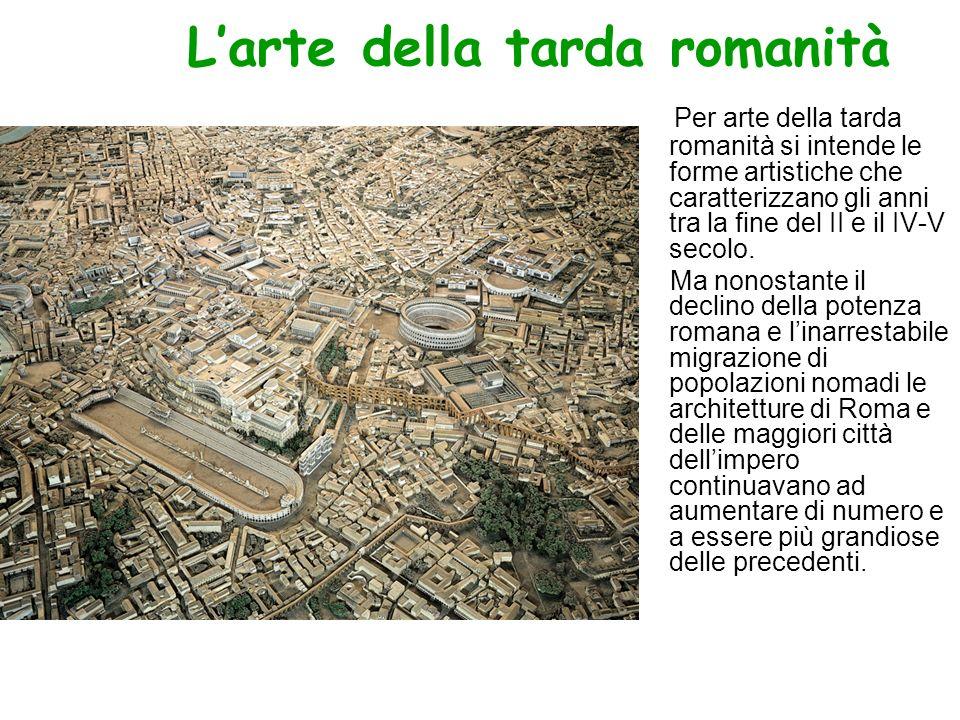Larte della tarda romanità Per arte della tarda romanità si intende le forme artistiche che caratterizzano gli anni tra la fine del II e il IV-V secol