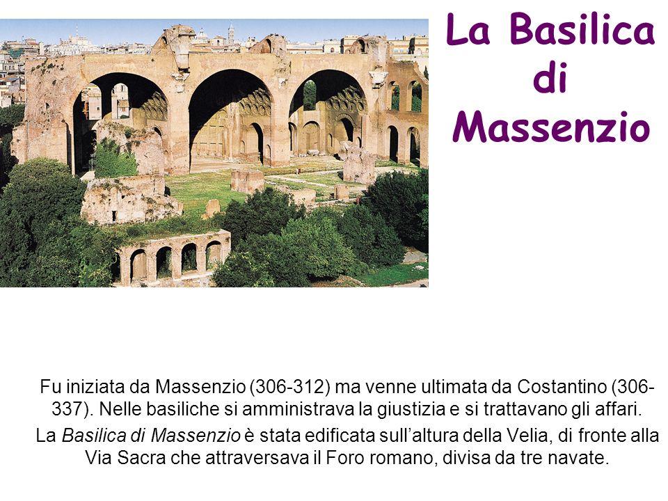 La Basilica di Massenzio Fu iniziata da Massenzio (306-312) ma venne ultimata da Costantino (306- 337). Nelle basiliche si amministrava la giustizia e