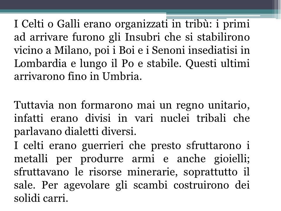 I Celti o Galli erano organizzati in tribù: i primi ad arrivare furono gli Insubri che si stabilirono vicino a Milano, poi i Boi e i Senoni insediatis