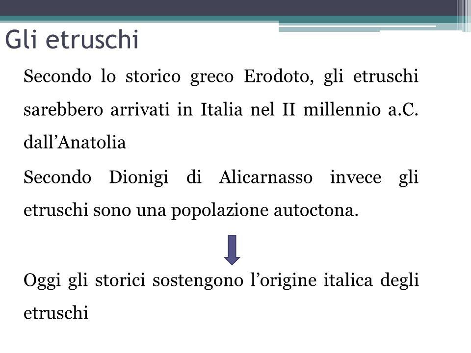Gli etruschi Secondo lo storico greco Erodoto, gli etruschi sarebbero arrivati in Italia nel II millennio a.C. dallAnatolia Secondo Dionigi di Alicarn