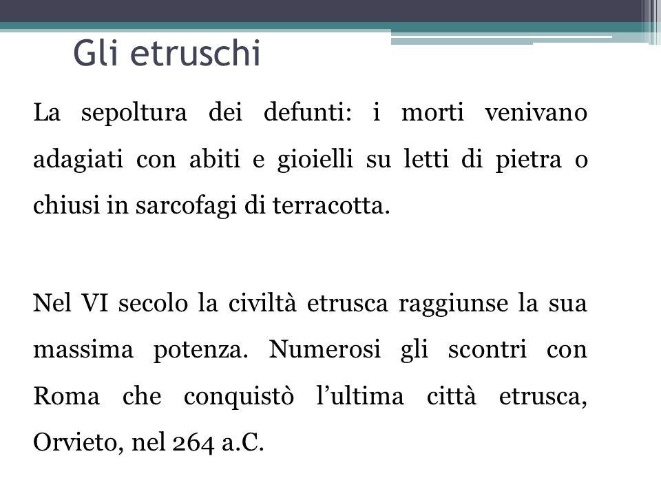 Gli etruschi La sepoltura dei defunti: i morti venivano adagiati con abiti e gioielli su letti di pietra o chiusi in sarcofagi di terracotta. Nel VI s