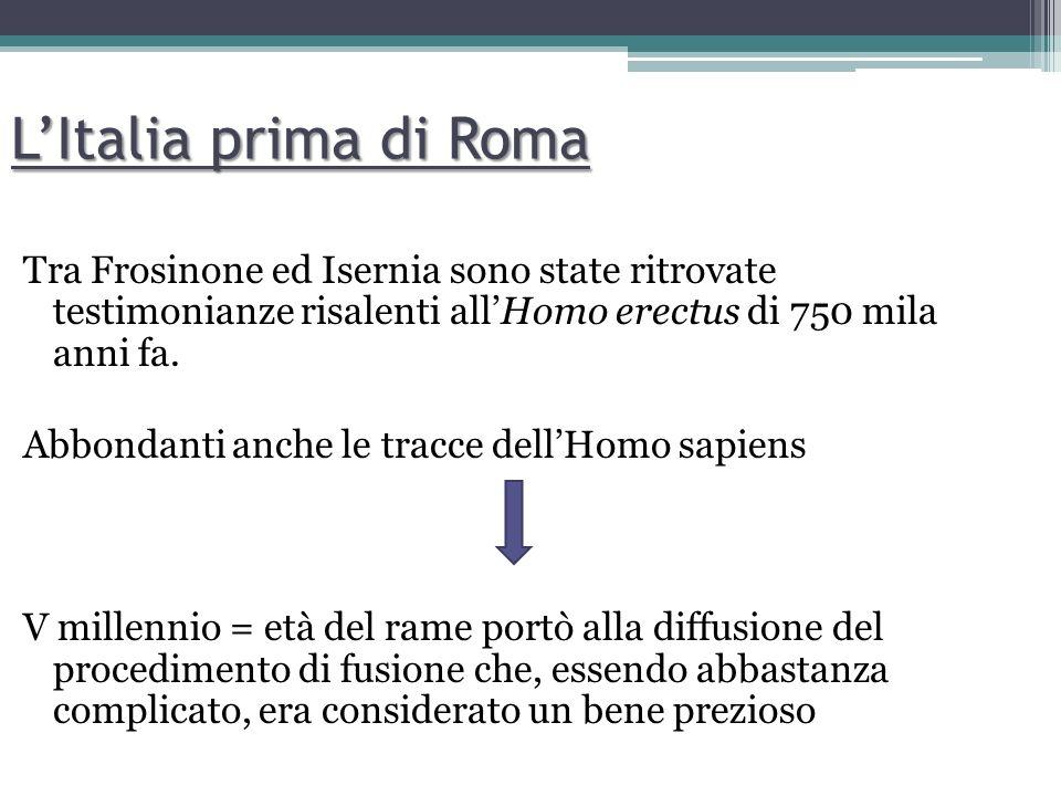 LItalia prima di Roma Tra Frosinone ed Isernia sono state ritrovate testimonianze risalenti allHomo erectus di 750 mila anni fa. Abbondanti anche le t