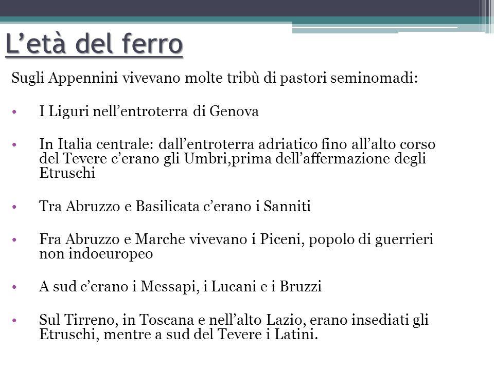 Letà del ferro Sugli Appennini vivevano molte tribù di pastori seminomadi: I Liguri nellentroterra di Genova In Italia centrale: dallentroterra adriat