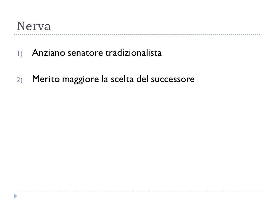 Nerva 1) Anziano senatore tradizionalista 2) Merito maggiore la scelta del successore