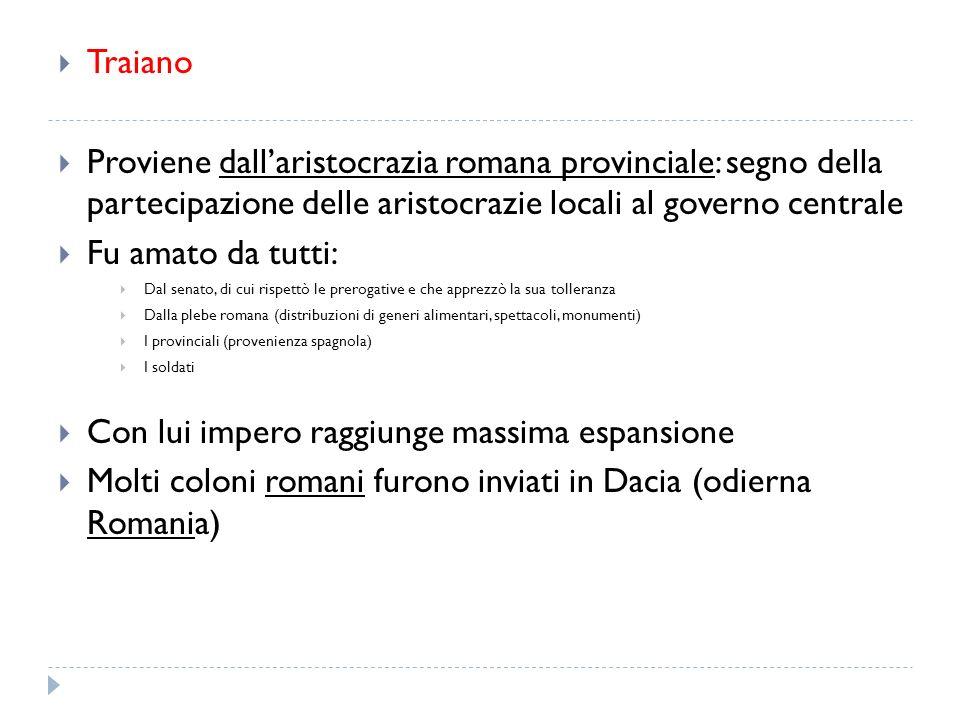 Traiano Proviene dallaristocrazia romana provinciale: segno della partecipazione delle aristocrazie locali al governo centrale Fu amato da tutti: Dal