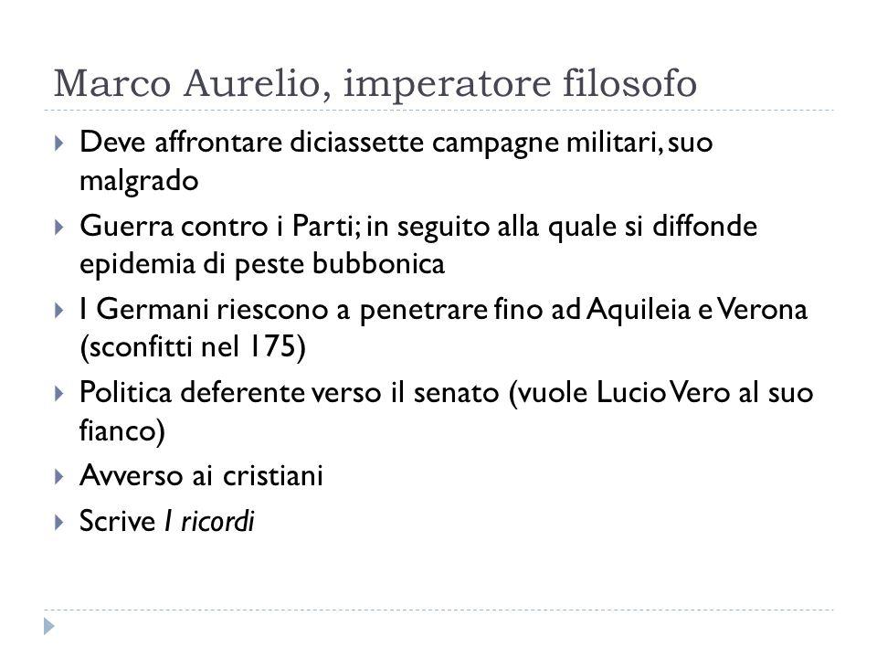 Marco Aurelio, imperatore filosofo Deve affrontare diciassette campagne militari, suo malgrado Guerra contro i Parti; in seguito alla quale si diffond