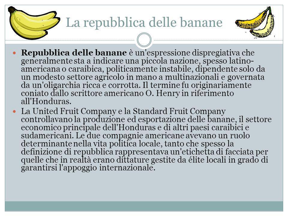 La repubblica delle banane Repubblica delle banane è un espressione dispregiativa che generalmente sta a indicare una piccola nazione, spesso latino- americana o caraibica, politicamente instabile, dipendente solo da un modesto settore agricolo in mano a multinazionali e governata da un oligarchia ricca e corrotta.