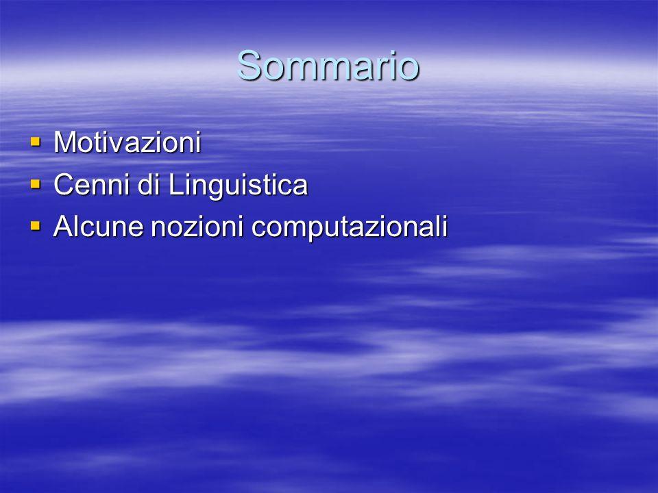 Motivazioni Un sistema di TAL fa riferimento a: Un sistema di TAL fa riferimento a: –Dati che rappresentano fenomeni linguistici Astrazioni (o teorie) linguistiche Astrazioni (o teorie) linguistiche Formalismi o Codifiche Formalismi o Codifiche –Paradigmi (o astrazioni) del calcolo Grammatiche e Automi Grammatiche e Automi Algebre Logiche Algebre Logiche Modelli quantitativi Modelli quantitativi Modelli induttivi Modelli induttivi –Algoritmi per la analisi Lessicale, Grammaticale e Semantica