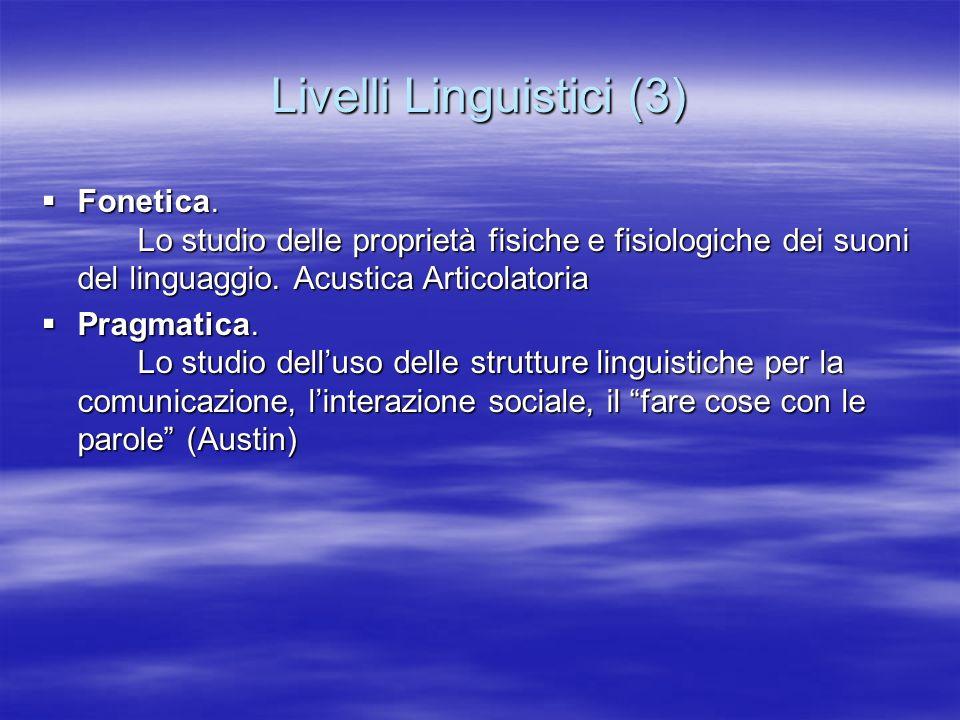 Livelli Linguistici (3) Fonetica. Lo studio delle proprietà fisiche e fisiologiche dei suoni del linguaggio. Acustica Articolatoria Fonetica. Lo studi