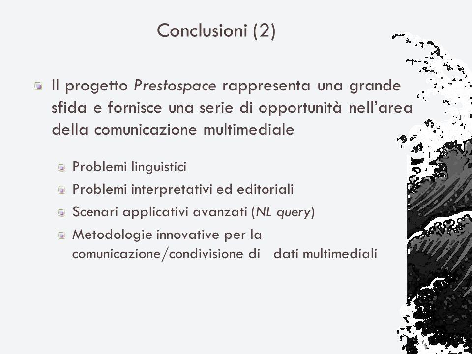Conclusioni (2) Il progetto Prestospace rappresenta una grande sfida e fornisce una serie di opportunità nellarea della comunicazione multimediale Problemi linguistici Problemi interpretativi ed editoriali Scenari applicativi avanzati (NL query) Metodologie innovative per la comunicazione/condivisione di dati multimediali