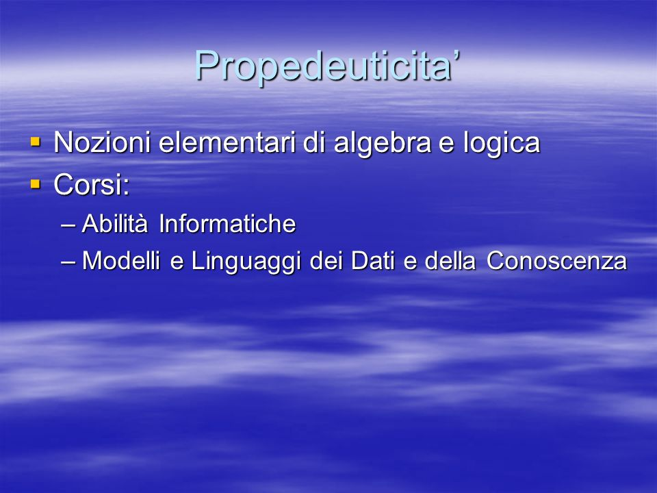 Propedeuticita Nozioni elementari di algebra e logica Nozioni elementari di algebra e logica Corsi: Corsi: –Abilità Informatiche –Modelli e Linguaggi dei Dati e della Conoscenza