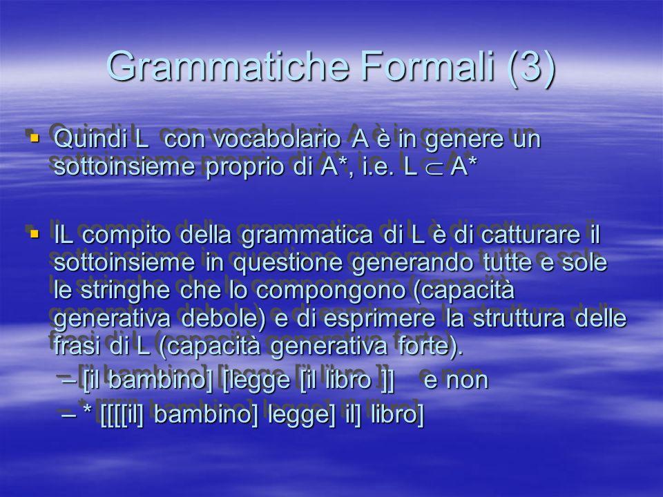Grammatiche Formali (4) Grammatiche Formali (4) Per lo studio delle proprietà formali, è utile considerare linguaggi semplificati, con lessici molto ridotti e sintassi semplice, per es, linguaggi come i seguenti: Per lo studio delle proprietà formali, è utile considerare linguaggi semplificati, con lessici molto ridotti e sintassi semplice, per es, linguaggi come i seguenti: –ab, abab, ababab, abababab,… –ab, aab, aabbbb, aaaaabb,...