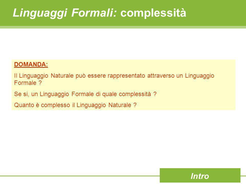 Linguaggi Formali: complessità Intro DOMANDA: Il Linguaggio Naturale può essere rappresentato attraverso un Linguaggio Formale ? Se si, un Linguaggio