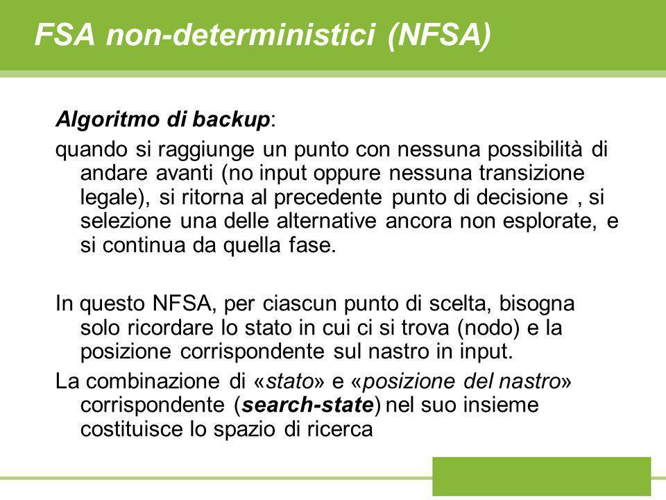 FSA non-deterministici (NFSA) Algoritmo di backup: quando si raggiunge un punto con nessuna possibilità di andare avanti (no input oppure nessuna tran