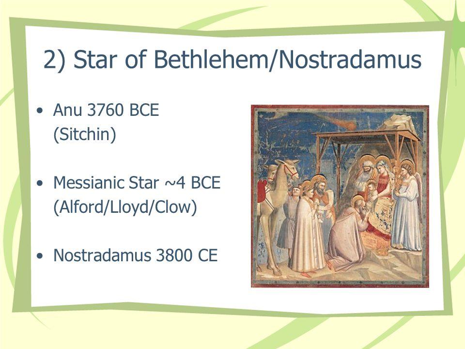 2) Star of Bethlehem/Nostradamus Anu 3760 BCE (Sitchin) Messianic Star ~4 BCE (Alford/Lloyd/Clow) Nostradamus 3800 CE